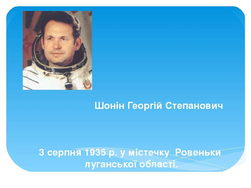 Шонін Георгій Степанович 3 серпня 1935 р. у містечку Ровеньки луганської обла...