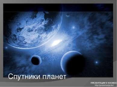 Спутники планет ПРЕЗЕНТАЦИИ О КОСМОСЕ http://prezentacija.biz/