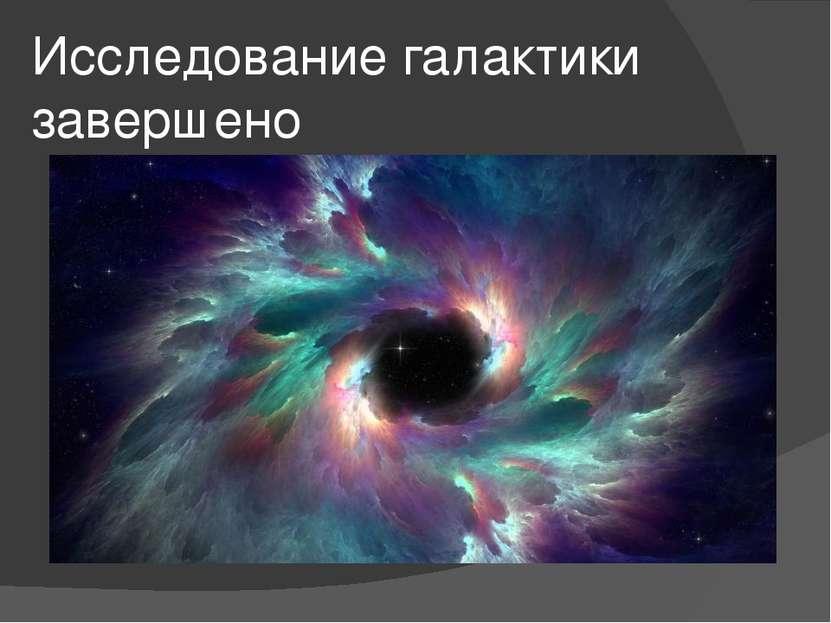 Исследование галактики завершено