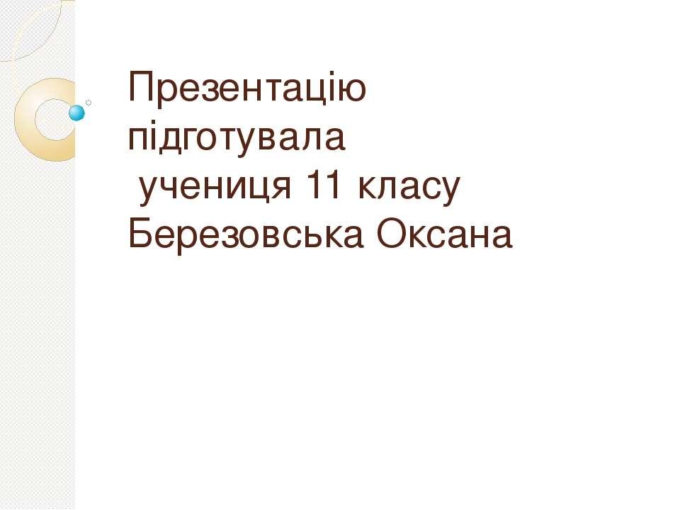 Презентацію підготувала учениця 11 класу Березовська Оксана