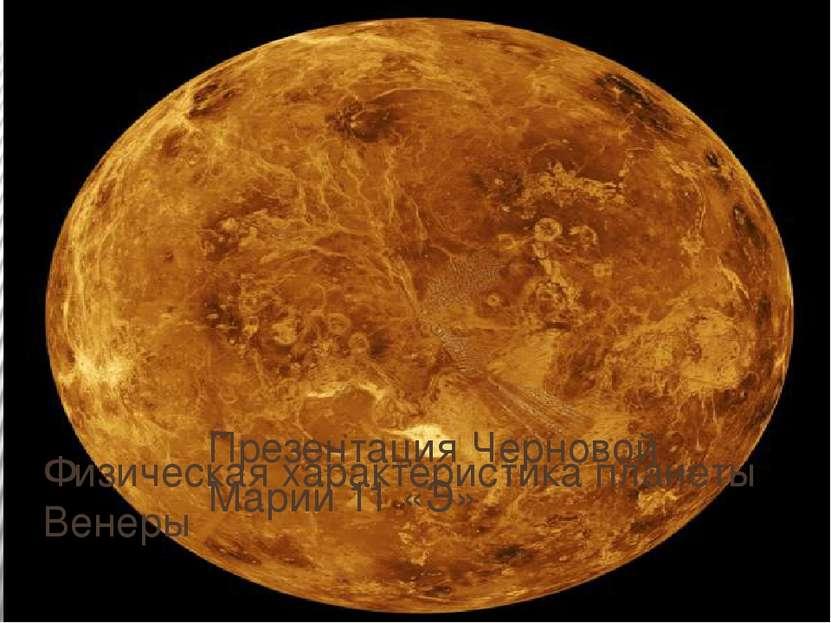 Физическая характеристика планеты Венеры Презентация Черновой Марии 11 «Э» ПР...