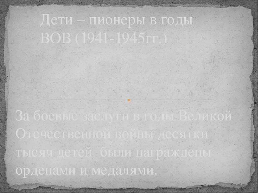 За боевые заслуги в годы Великой Отечественной войны десятки тысяч детей были...