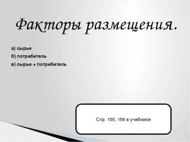 Факторы размещения. а) сырье б) потребитель в) сырье + потребитель Стр. 155, ...