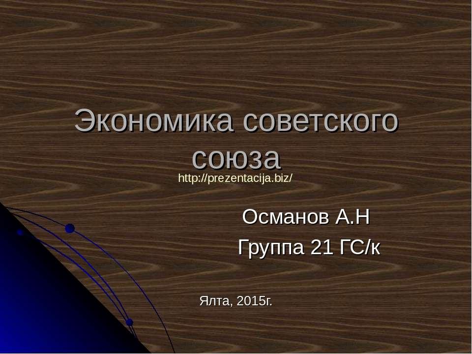 Экономика советского союза Османов А.Н Группа 21 ГС/к Ялта, 2015г. http://pre...