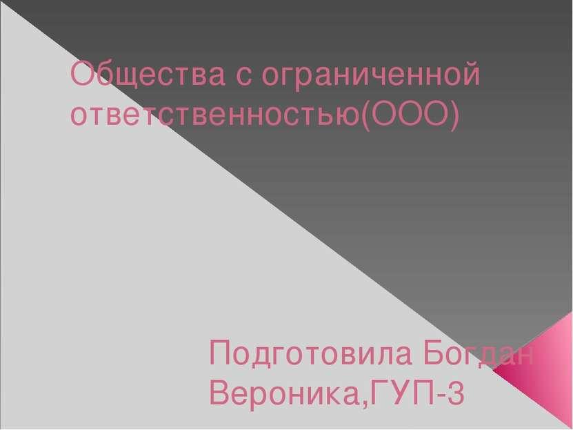Общества с ограниченной ответственностью(ООО) Подготовила Богдан Вероника,ГУП-3