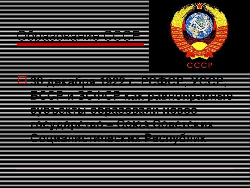Образование СССР 30 декабря 1922 г. РСФСР, УССР, БССР и ЗСФСР как равноправны...