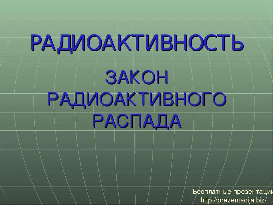 ЗАКОН РАДИОАКТИВНОГО РАСПАДА РАДИОАКТИВНОСТЬ Бесплатные презентации http://pr...