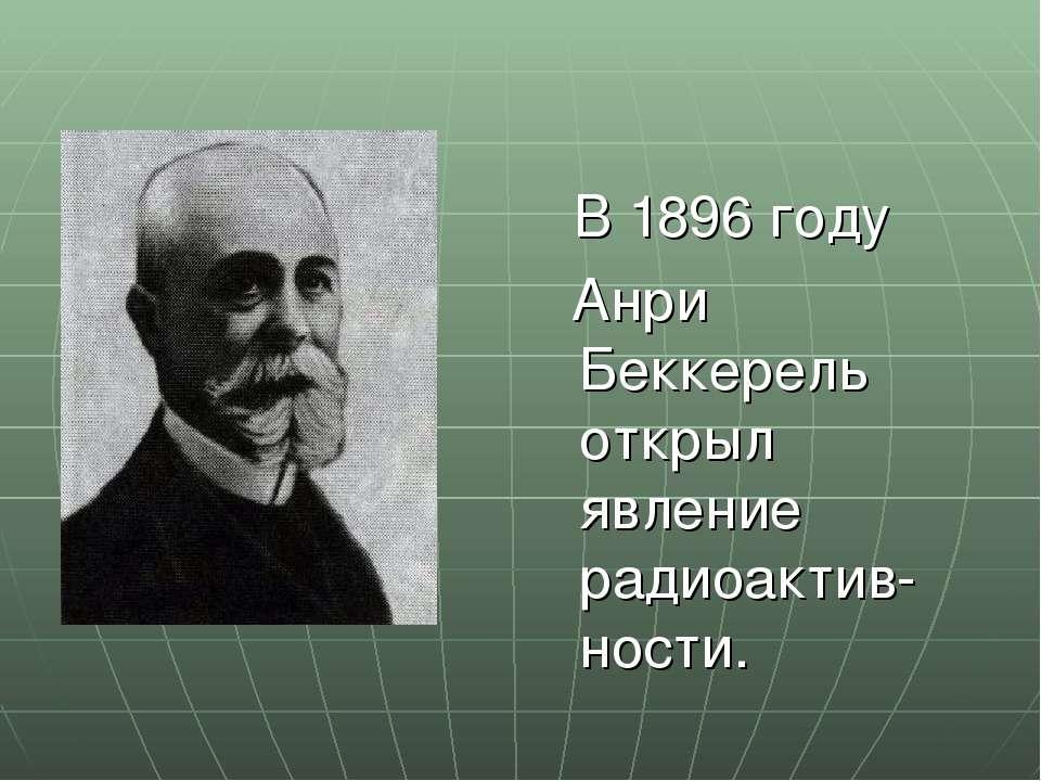 В 1896 году Анри Беккерель открыл явление радиоактив-ности.