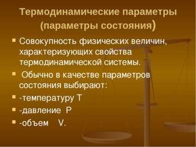 Термодинамические параметры (параметры состояния) Совокупность физических вел...