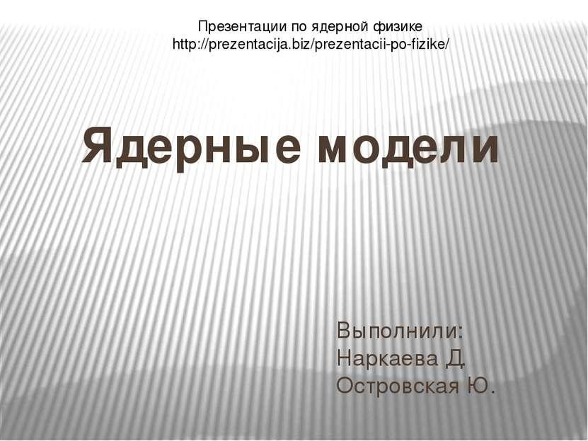 Выполнили: Наркаева Д. Островская Ю. Ядерные модели Презентации по ядерной фи...