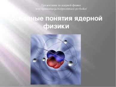 Основные понятия ядерной физики Презентации по ядерной физике http://prezenta...