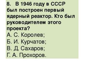 8. В 1946 году в СССР был построен первый ядерный реактор. Кто был руководите...