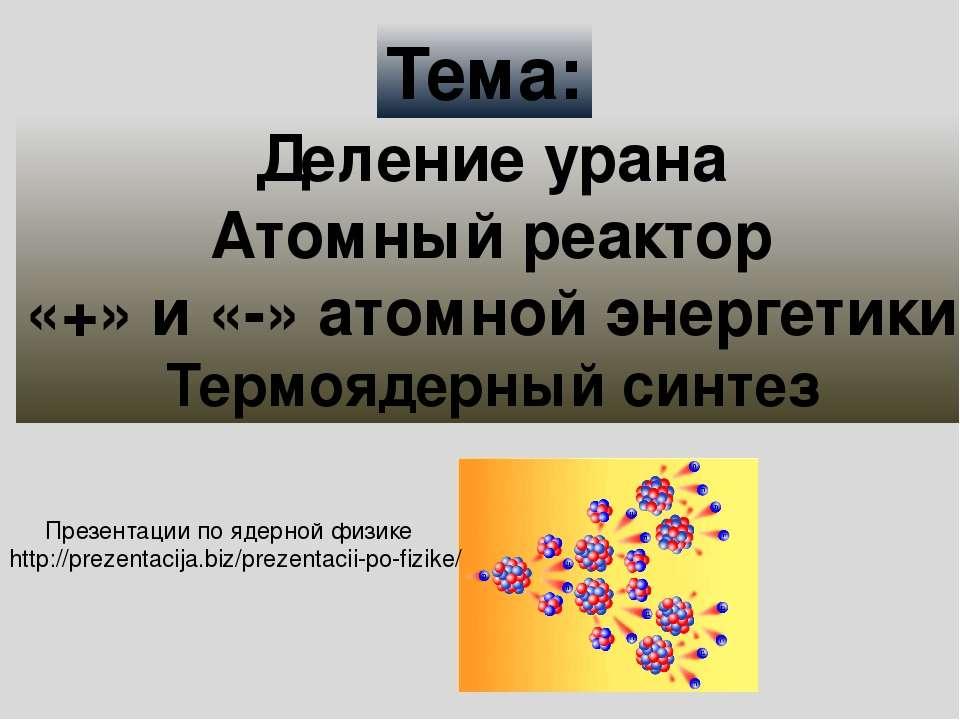 Деление урана Атомный реактор «+» и «-» атомной энергетики Термоядерный синте...