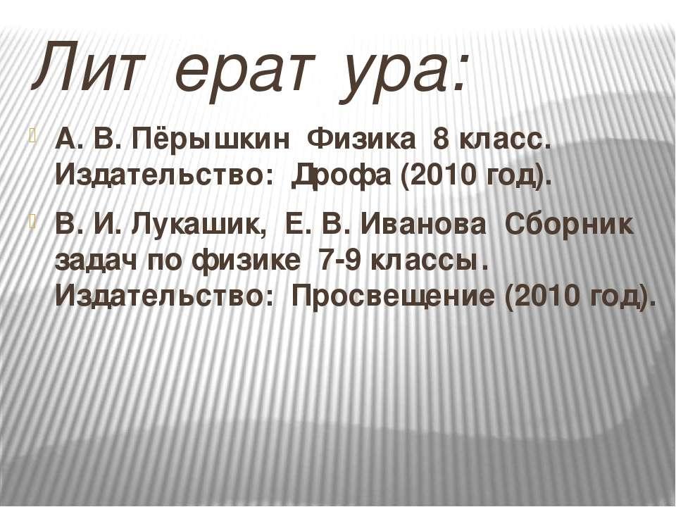 Литература: А. В. Пёрышкин Физика 8 класс. Издательство: Дрофа (2010 год). В....