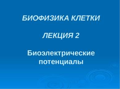 БИОФИЗИКА КЛЕТКИ ЛЕКЦИЯ 2 Биоэлектрические потенциалы