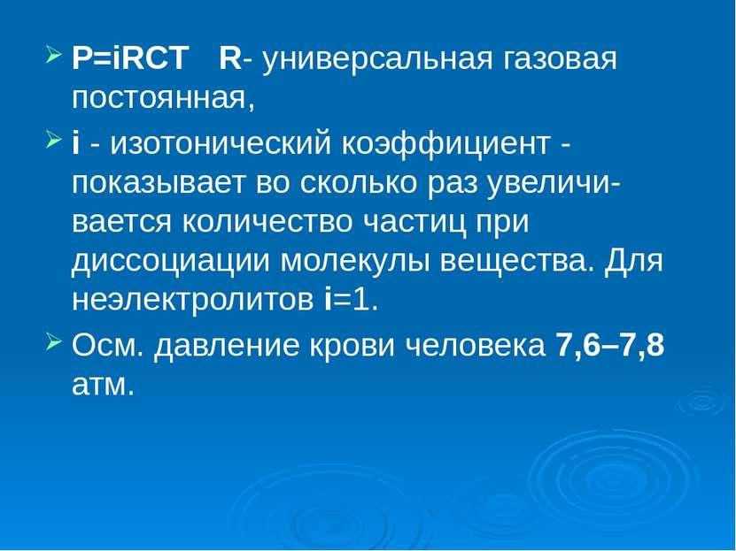 P=iRCT R- универсальная газовая постоянная, i - изотонический коэффициент - п...