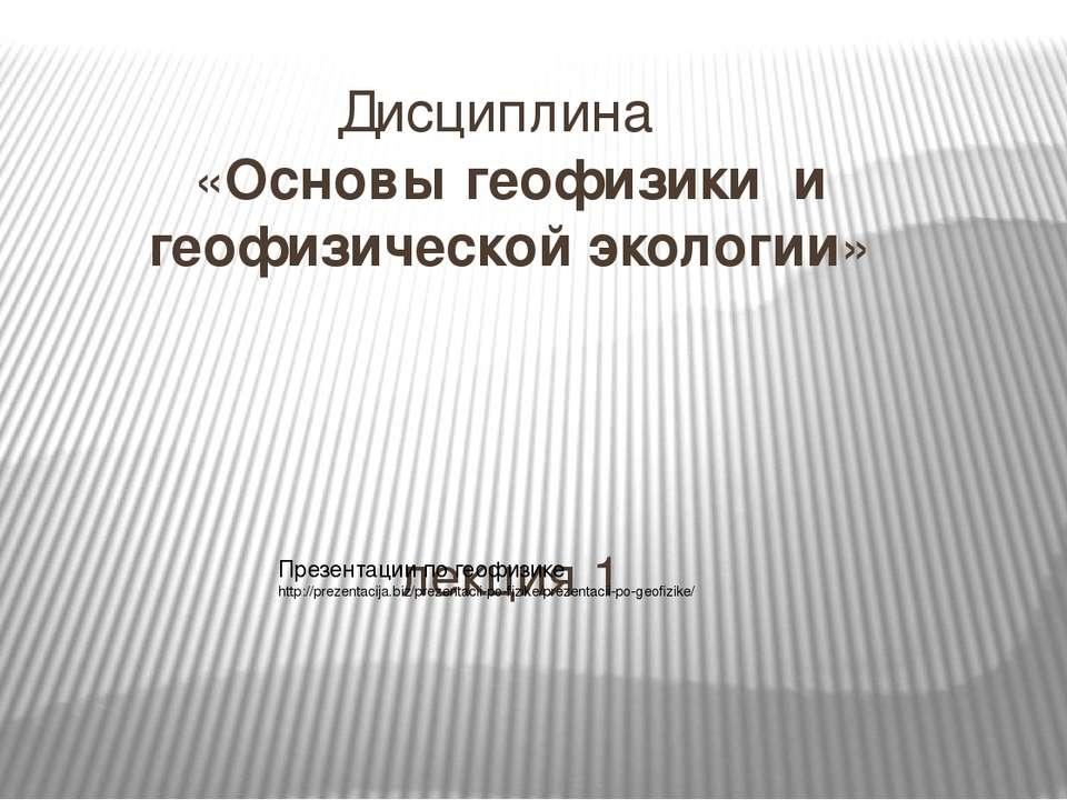 Дисциплина «Основы геофизики и геофизической экологии» лекция 1 ВВЕДЕНИЕ През...