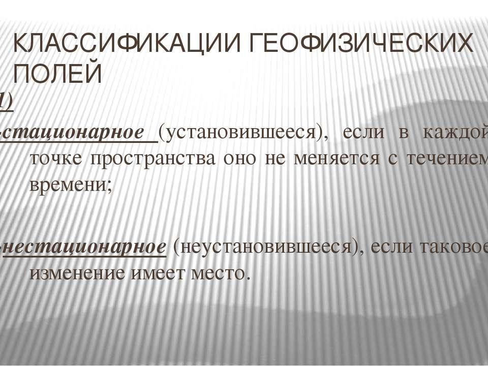 КЛАССИФИКАЦИИ ГЕОФИЗИЧЕСКИХ ПОЛЕЙ 1) -стационарное (установившееся), если в к...