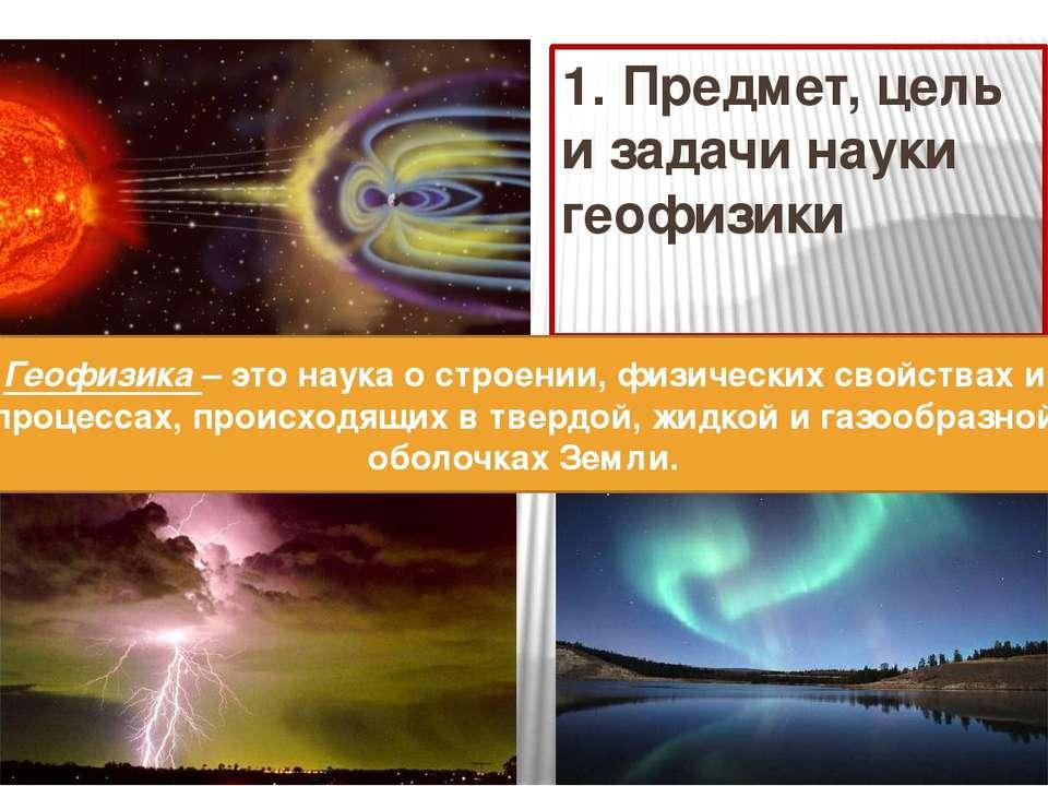 1. Предмет, цель и задачи науки геофизики Геофизика – это наука о строении, ф...