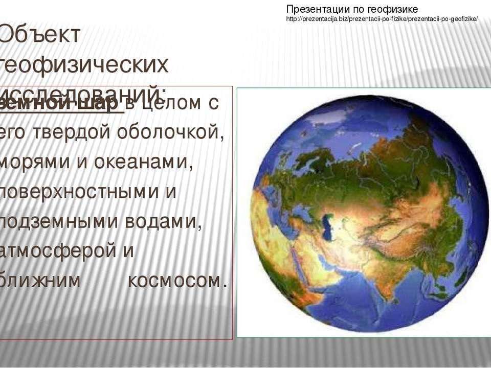 Объект геофизических исследований: земной шар в целом с его твердой оболочкой...