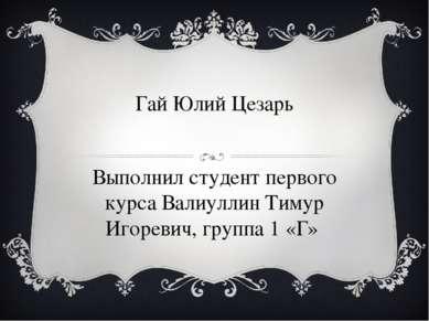 Гай Юлий Цезарь Выполнил студент первого курса Валиуллин Тимур Игоревич, груп...