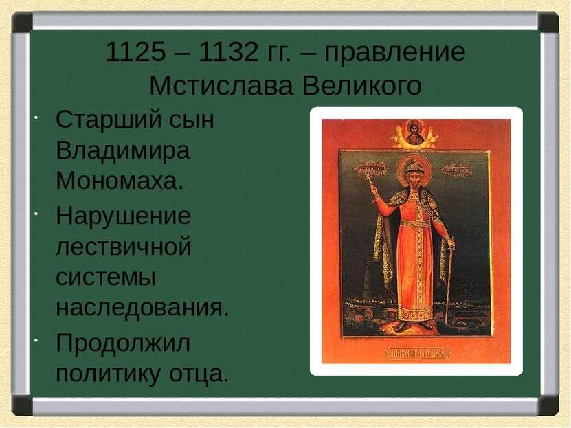 1125 – 1132 гг. – правление Мстислава Великого Старший сын Владимира Мономаха...