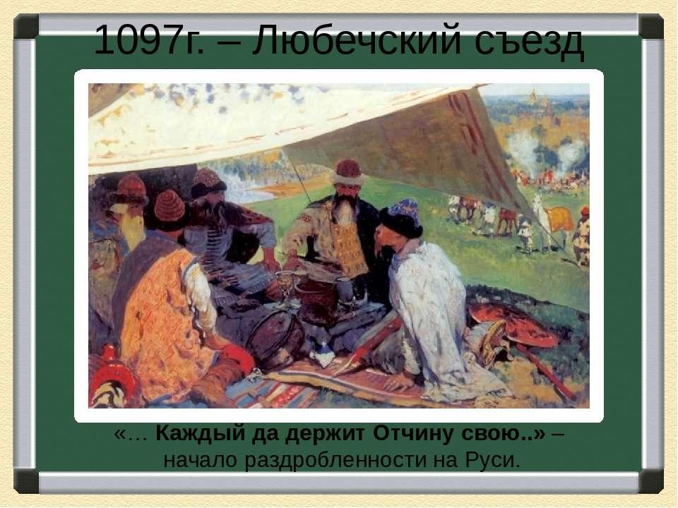 1097г. – Любечский съезд «… Каждый да держит Отчину свою..» – начало раздробл...
