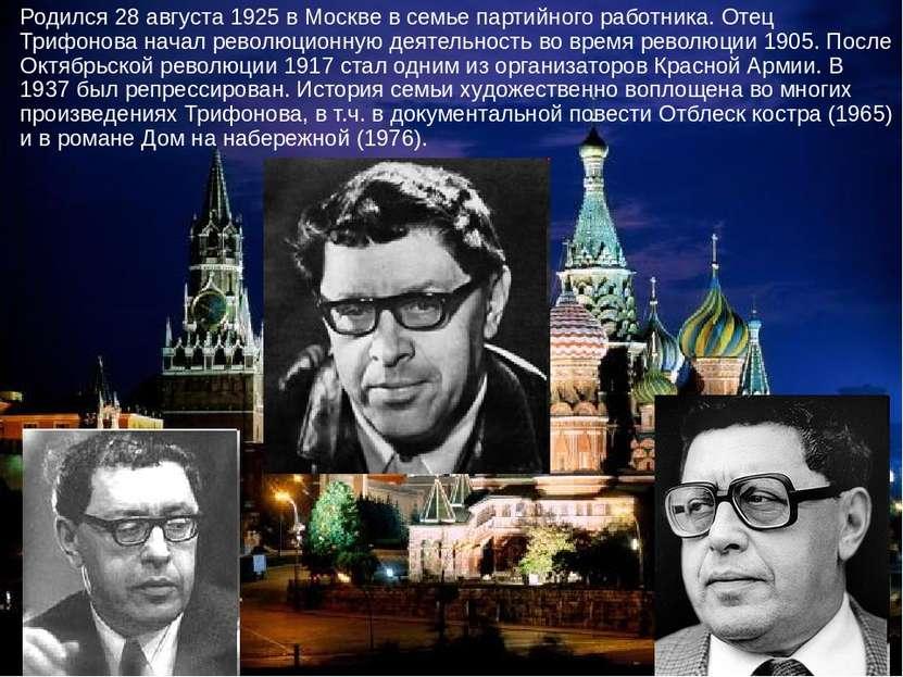 Родился 28 августа 1925 в Москве в семье партийного работника. Отец Трифонова...