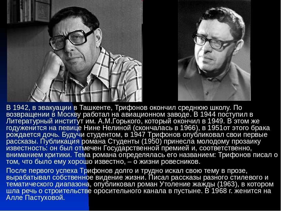 В 1942, в эвакуации в Ташкенте, Трифонов окончил среднюю школу. По возвращени...