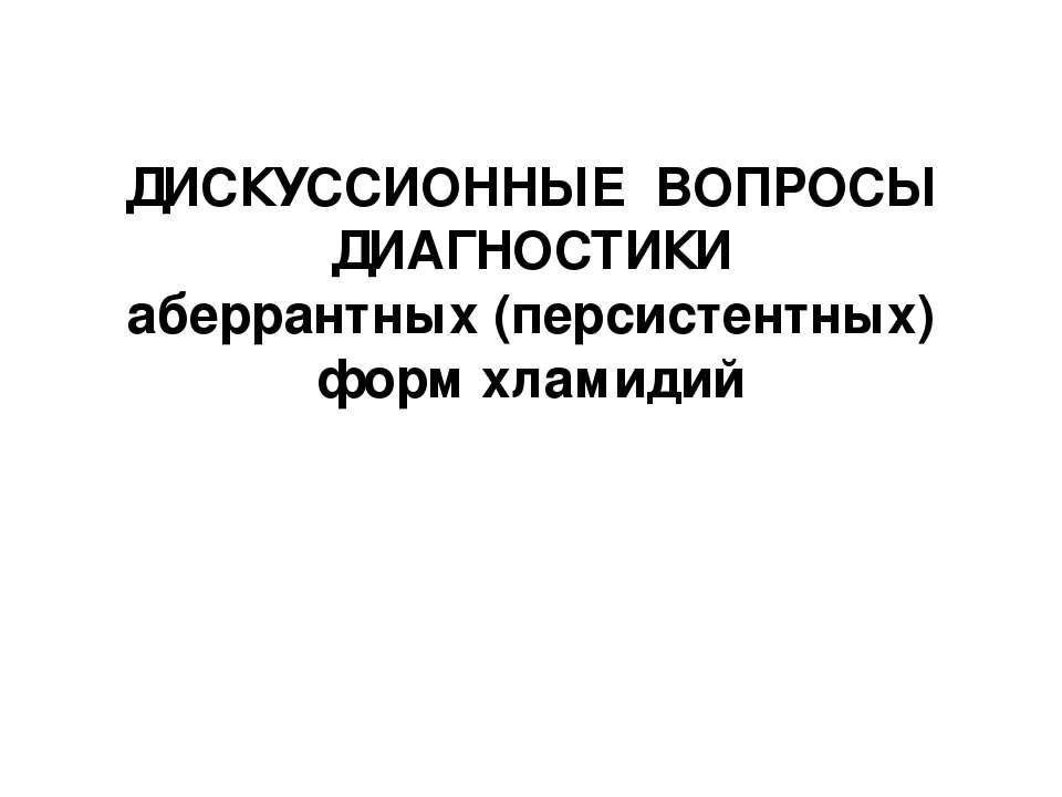 ДИСКУССИОННЫЕ ВОПРОСЫ ДИАГНОСТИКИ аберрантных (персистентных) форм хламидий