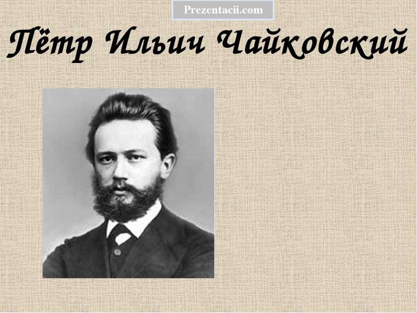 Пётр Ильич Чайковский Prezentacii.com
