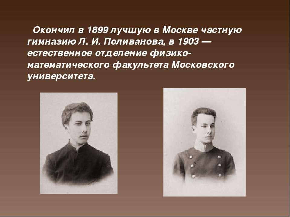 Окончил в 1899 лучшую в Москве частную гимназию Л. И. Поливанова, в 1903 — ес...