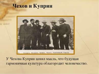 Чехов и Куприн У Чехова Куприн ценил мысль, что будущая гармоничная культура ...