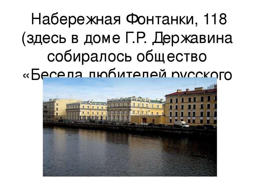 Набережная Фонтанки, 118 (здесь в доме Г.Р. Державина собиралось общество «Бе...