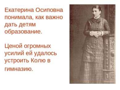 Екатерина Осиповна понимала, как важно дать детям образование. Ценой огромных...
