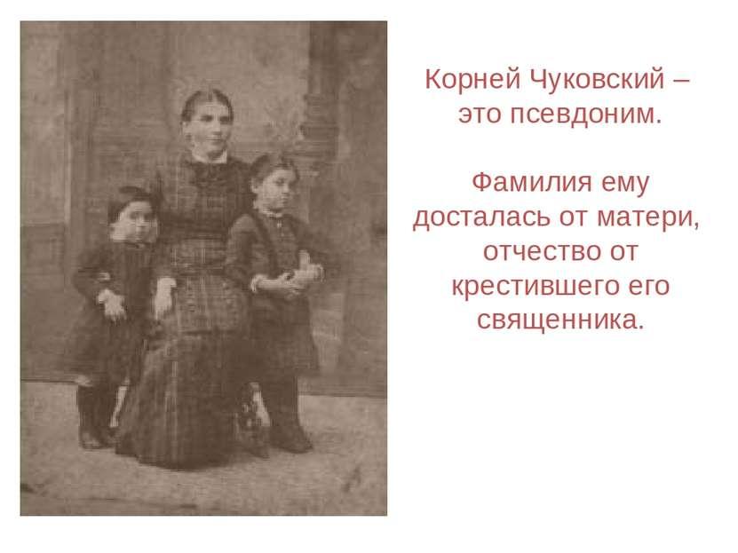 Корней Чуковский – это псевдоним. Фамилия ему досталась от матери, отчество о...