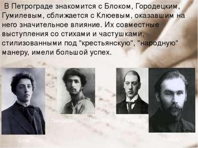 В Петрограде знакомится с Блоком, Городецким, Гумилевым, сближается с Клюевым...