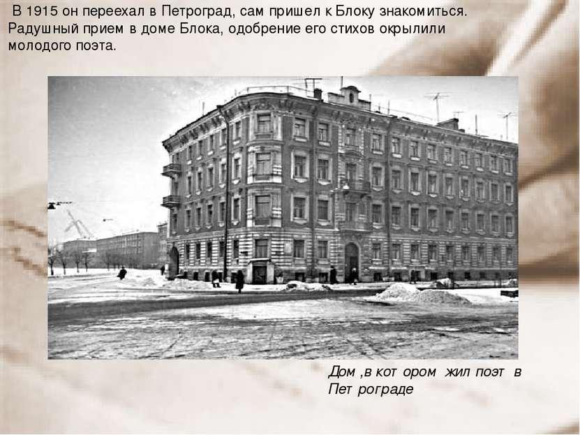 В 1915 он переехал в Петроград, сам пришел к Блоку знакомиться. Радушный прие...