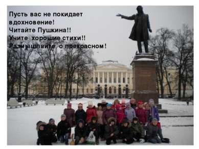 Пусть вас не покидает вдохновение! Читайте Пушкина!! Учите хорошие стихи!! Ра...