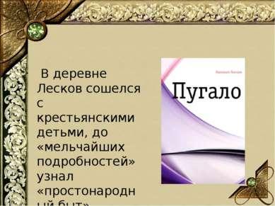 В деревне Лесков сошелся с крестьянскими детьми, до «мельчайших подробностей»...