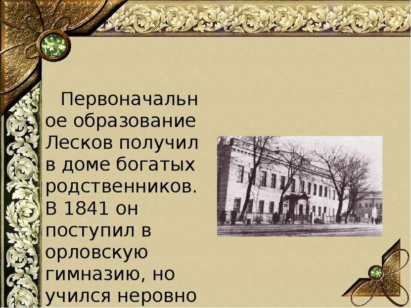 Первоначальное образование Лесков получил в доме богатых родственников. В ...
