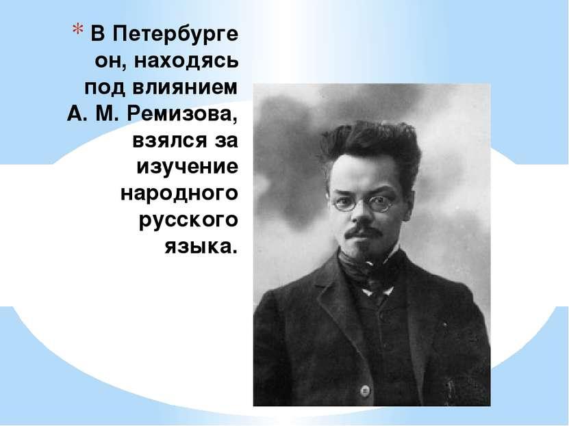 В Петербурге он, находясь под влиянием А. М. Ремизова, взялся за изучение нар...