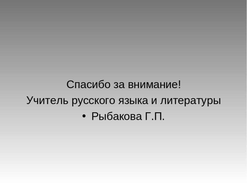 Спасибо за внимание! Учитель русского языка и литературы Рыбакова Г.П.