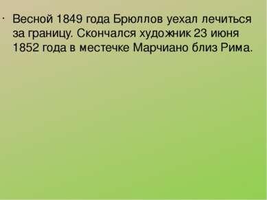 Весной 1849 года Брюллов уехал лечиться за границу. Скончался художник 23 июн...