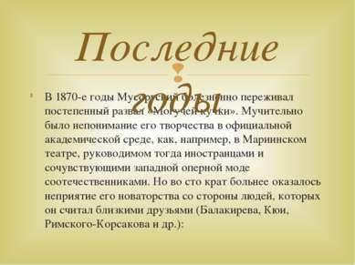В 1870-е годы Мусоргский болезненно переживал постепенный развал «Могучей куч...