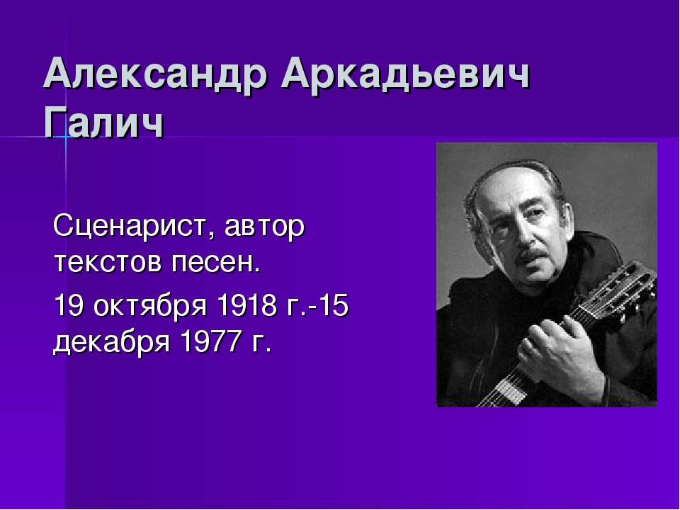 Александр Аркадьевич Галич Сценарист, автор текстов песен. 19 октября 1918 г....