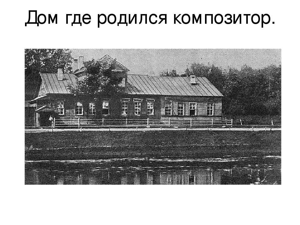 Дом где родился композитор.