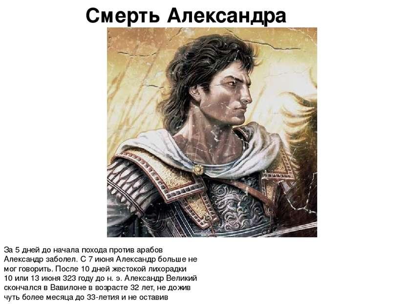 Смерть Александра За 5 дней до начала похода против арабов Александр заболел....