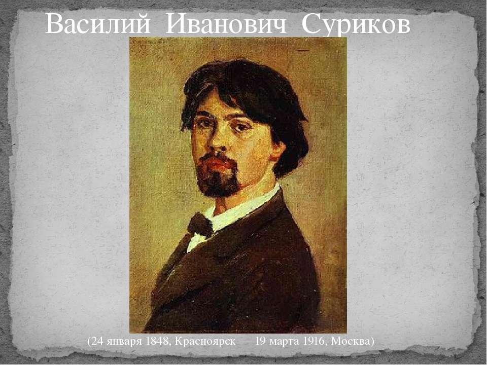 Василий Иванович Суриков (24 января1848,Красноярск —19 марта 1916,Москва)