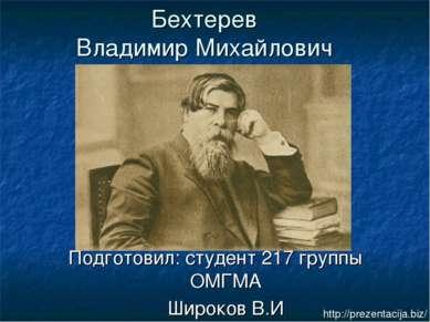 Бехтерев Владимир Михайлович Подготовил: студент 217 группы ОМГМА Широков В.И...